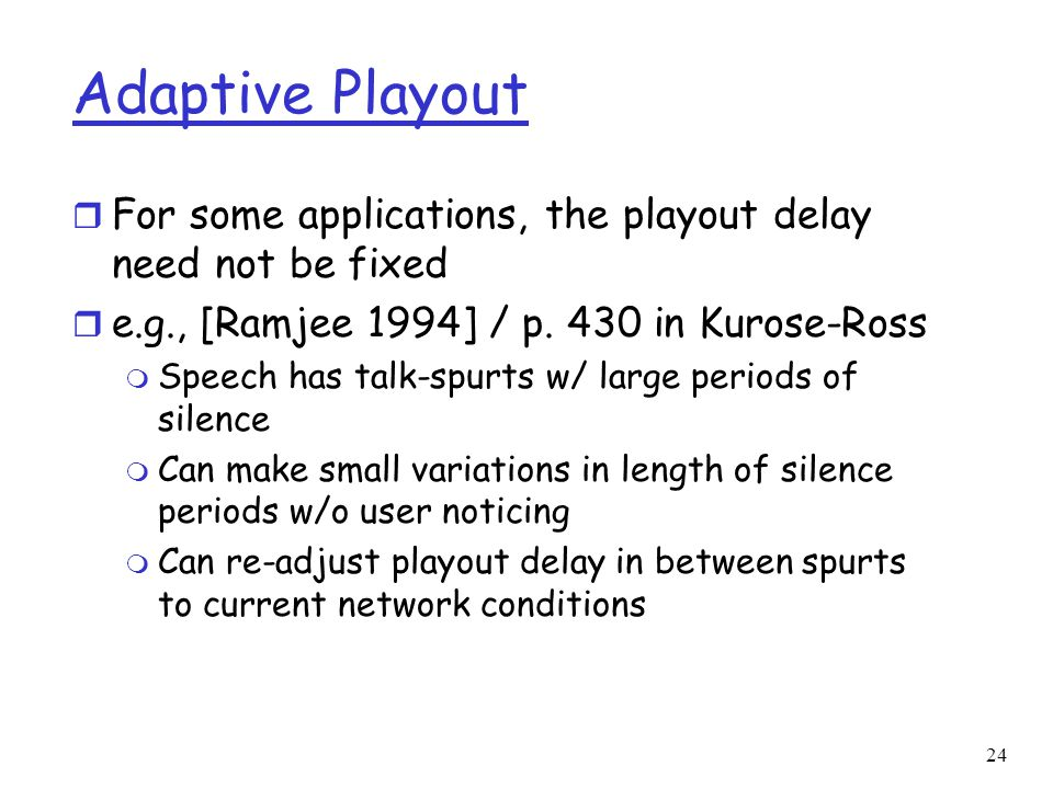 Adaptive Playout For some applications, the playout delay need not be fixed. e.g., [Ramjee 1994] / p. 430 in Kurose-Ross.